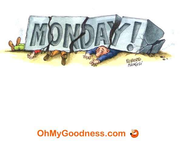 : It just hit me... it's Monday!